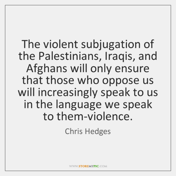 The violent subjugation of the Palestinians, Iraqis, and Afghans will only ensure ...