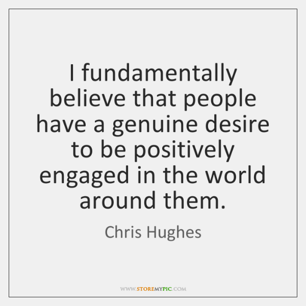 I fundamentally believe that people have a genuine desire to be positively ...