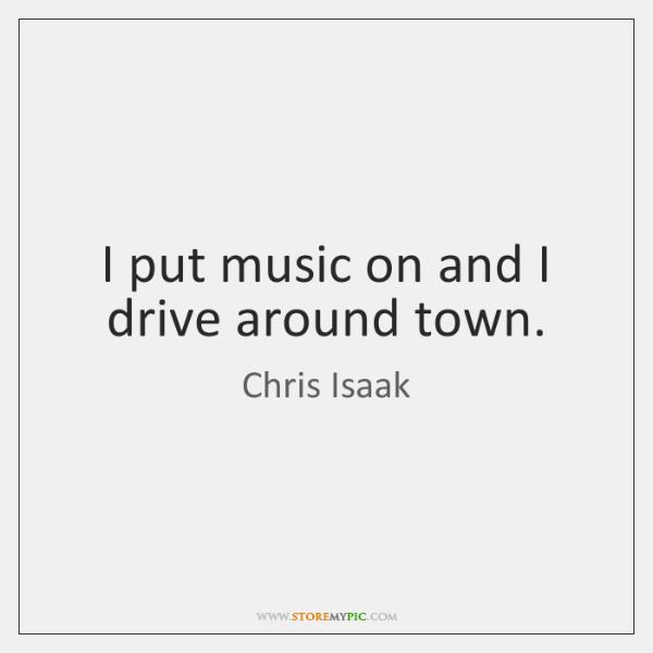 I put music on and I drive around town.