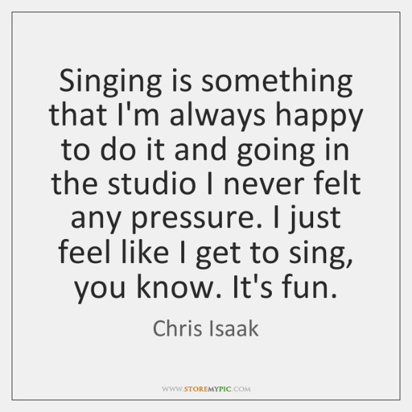 Singing is something that I'm always happy to do it and going ...