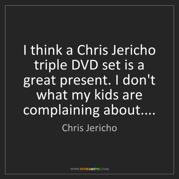 Chris Jericho: I think a Chris Jericho triple DVD set is a great present....