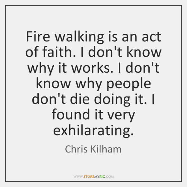 Fire walking is an act of faith. I don't know why it ...
