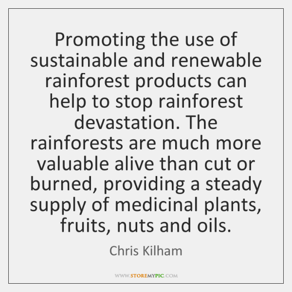 Promoting the use of sustainable and renewable rainforest products can help to ...