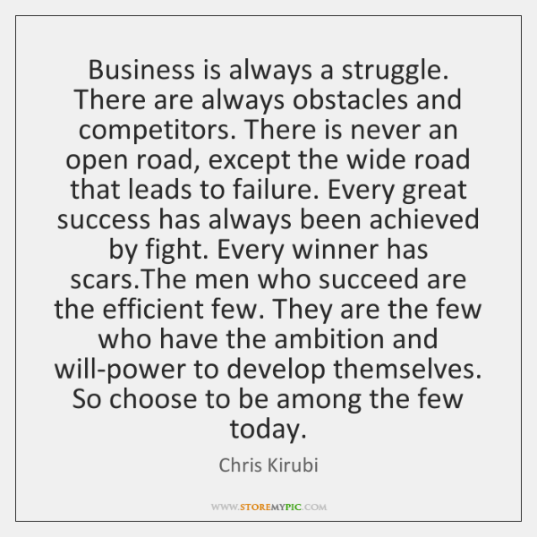 Business is always a struggle. There are always obstacles and competitors. There ...