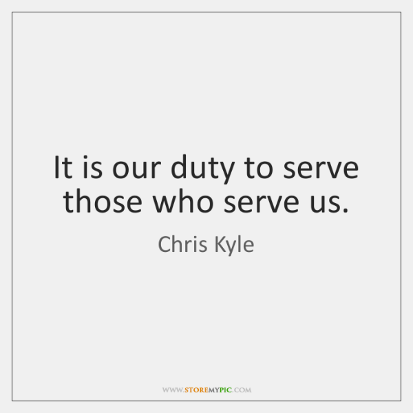 It is our duty to serve those who serve us.