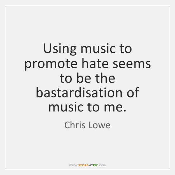 Using music to promote hate seems to be the bastardisation of music ...
