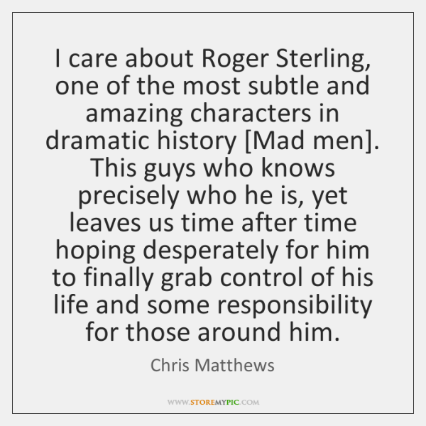 I care about Roger Sterling, one of the most subtle and amazing ...