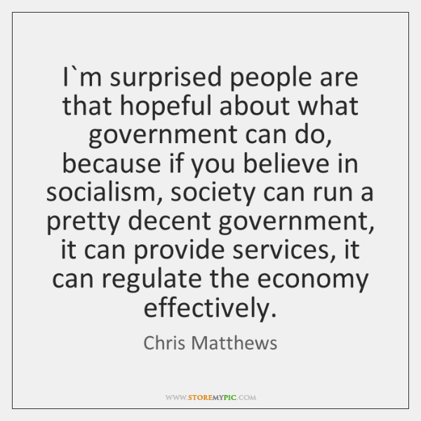 I`m surprised people are that hopeful about what government can do, ...