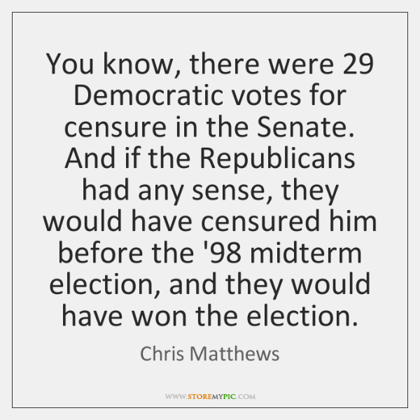 You know, there were 29 Democratic votes for censure in the Senate. And ...