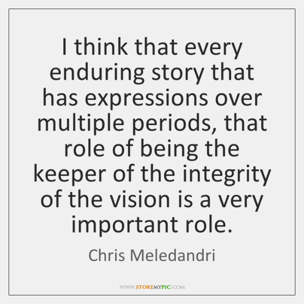 I think that every enduring story that has expressions over multiple periods, ...