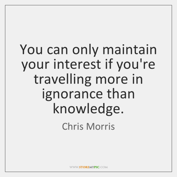 You can only maintain your interest if you're travelling more in ignorance ...