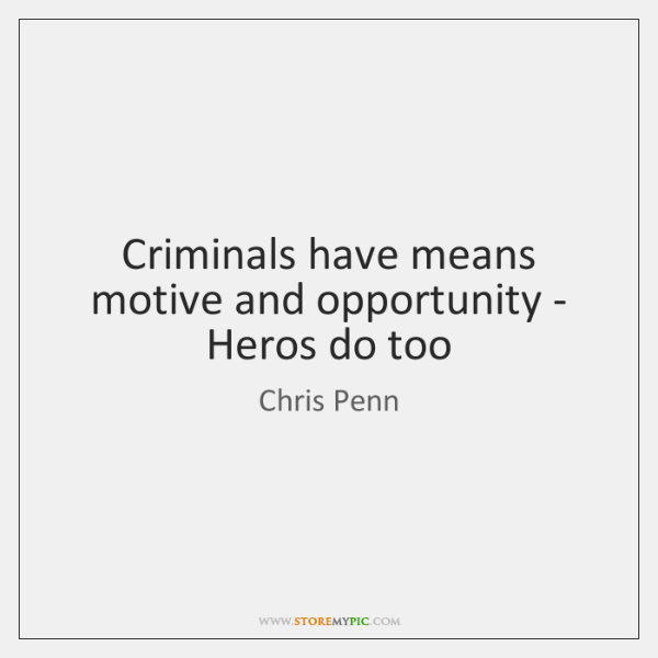 Criminals have means motive and opportunity - Heros do too