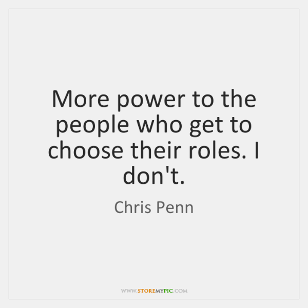 More power to the people who get to choose their roles. I ...