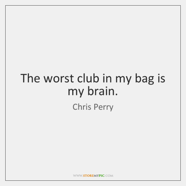 The worst club in my bag is my brain.