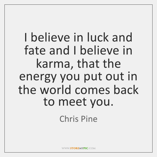 I believe in luck and fate and I believe in karma, that ...