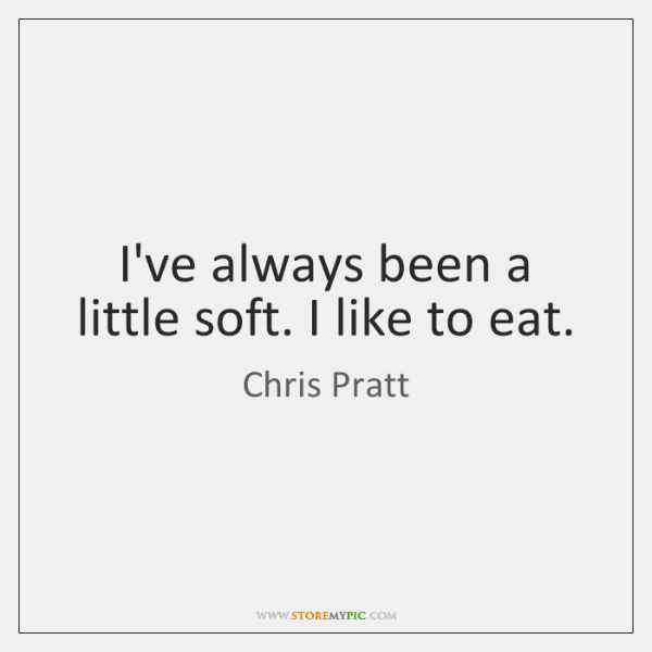 I've always been a little soft. I like to eat.