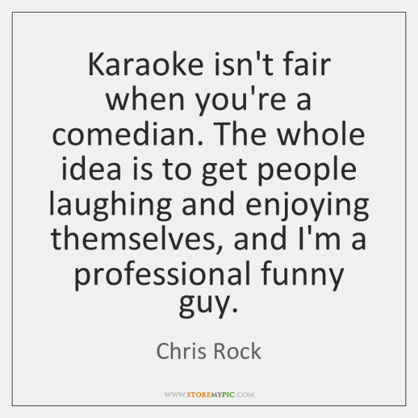 Karaoke isn't fair when you're a comedian. The whole idea is to ...