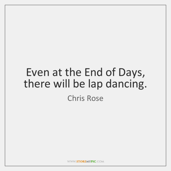 Even at the End of Days, there will be lap dancing.