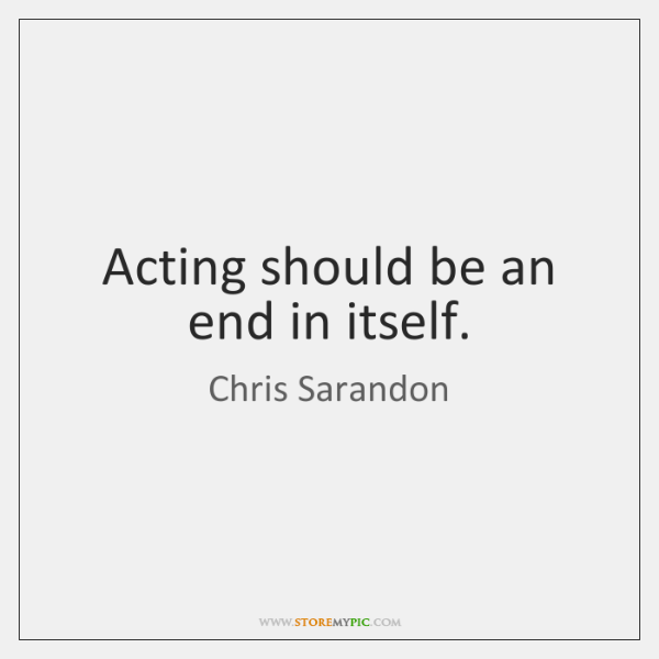 Acting should be an end in itself.