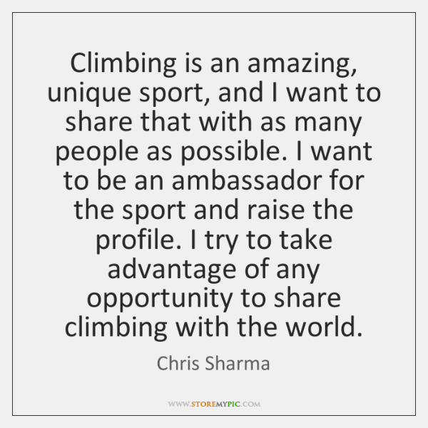 Climbing is an amazing, unique sport, and I want to share that ...