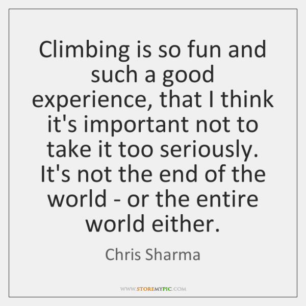 Climbing is so fun and such a good experience, that I think ...