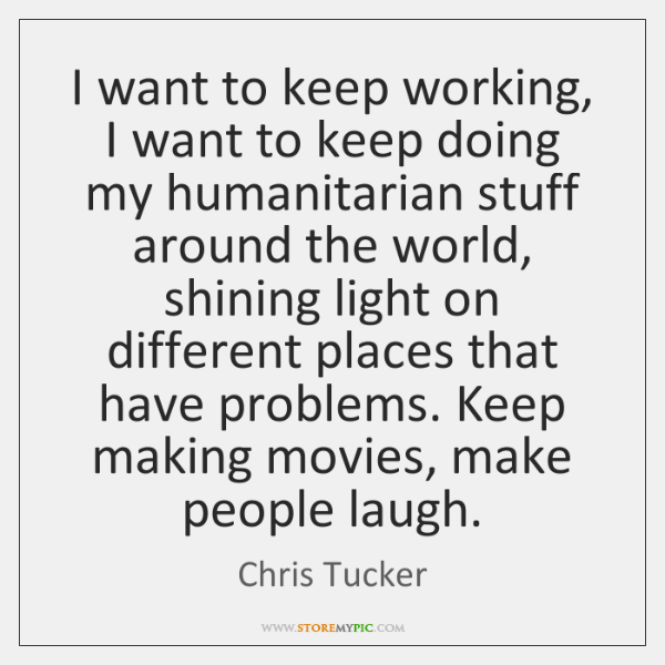 I want to keep working, I want to keep doing my humanitarian ...