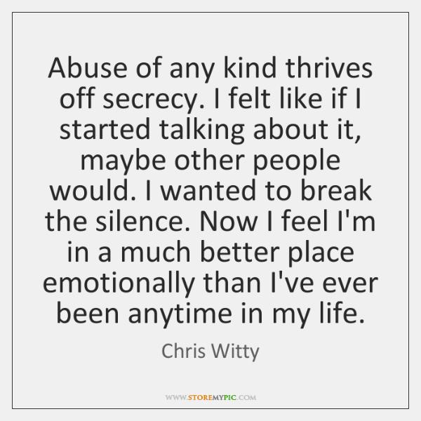 Abuse of any kind thrives off secrecy. I felt like if I ...