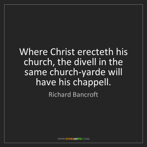 Richard Bancroft: Where Christ erecteth his church, the divell in the same...
