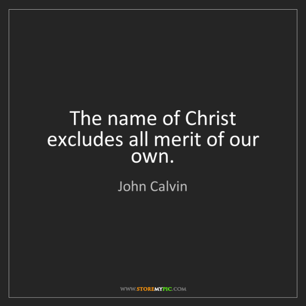 John Calvin: The name of Christ excludes all merit of our own.