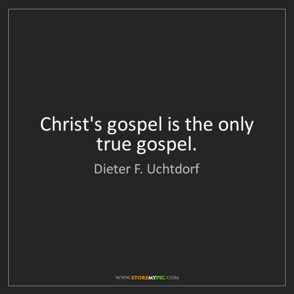 Dieter F. Uchtdorf: Christ's gospel is the only true gospel.