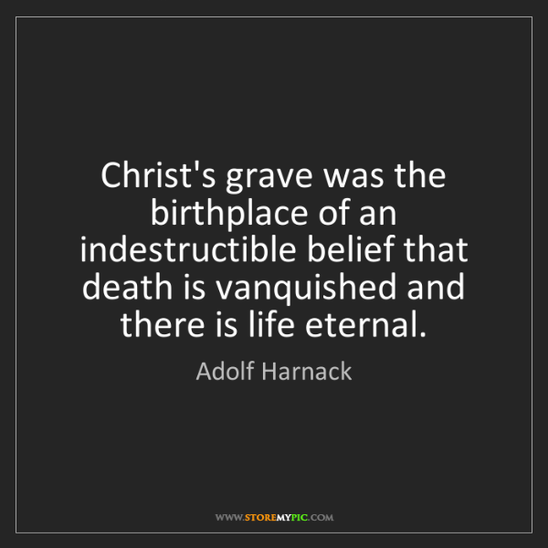 Adolf Harnack: Christ's grave was the birthplace of an indestructible...