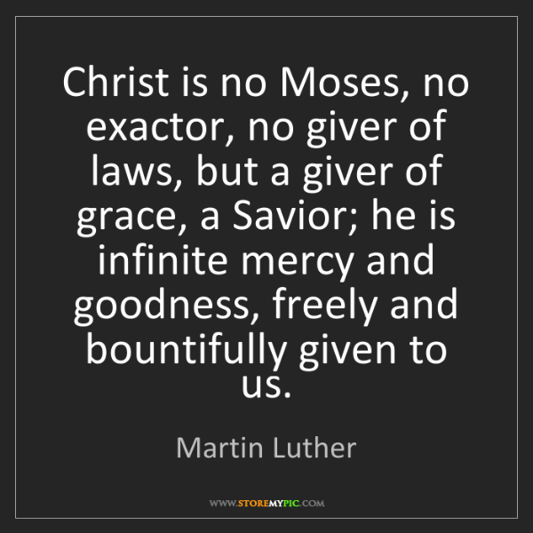 Martin Luther: Christ is no Moses, no exactor, no giver of laws, but...