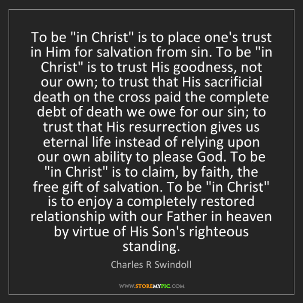 "Charles R Swindoll: To be ""in Christ"" is to place one's trust in Him for..."