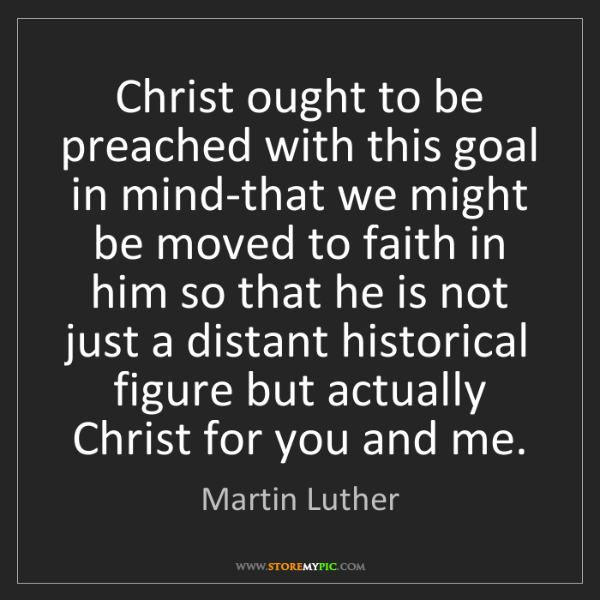 Martin Luther: Christ ought to be preached with this goal in mind-that...