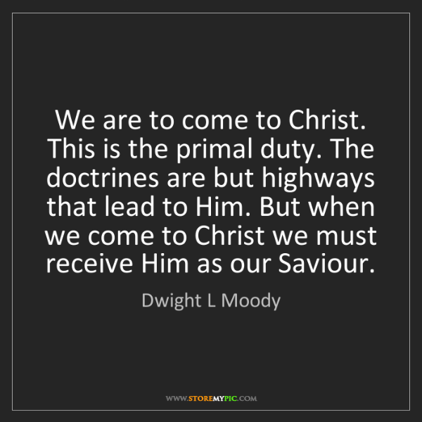 Dwight L Moody: We are to come to Christ. This is the primal duty. The...