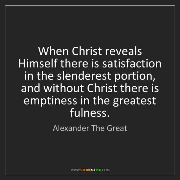 Alexander The Great: When Christ reveals Himself there is satisfaction in...