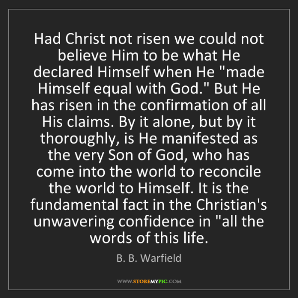 B. B. Warfield: Had Christ not risen we could not believe Him to be what...