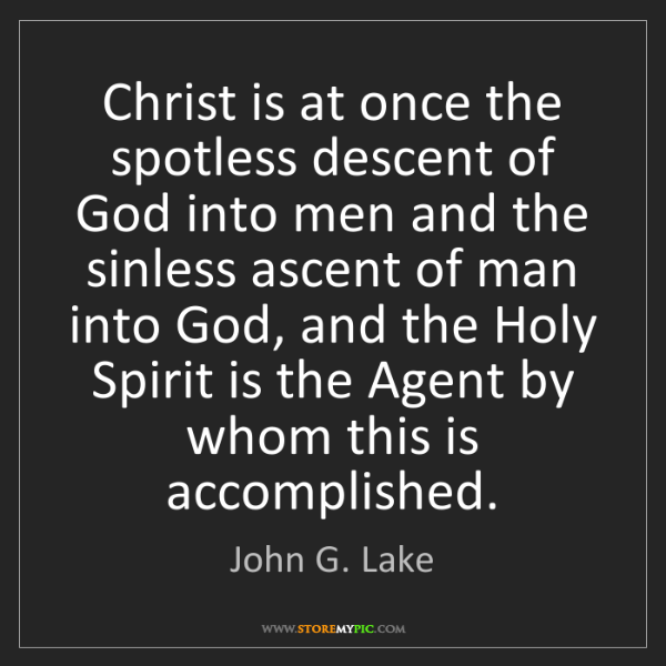 John G. Lake: Christ is at once the spotless descent of God into men...