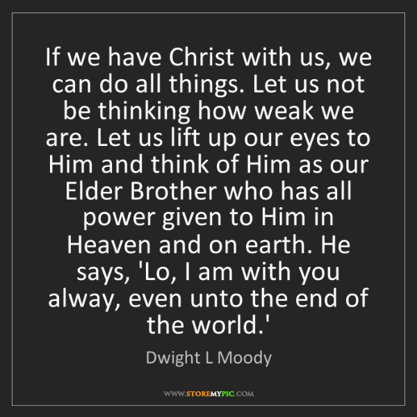 Dwight L Moody: If we have Christ with us, we can do all things. Let...
