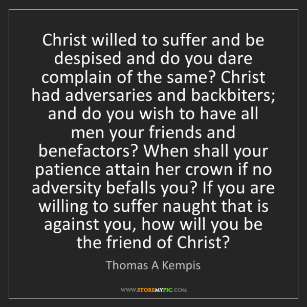 Thomas A Kempis: Christ willed to suffer and be despised and do you dare...