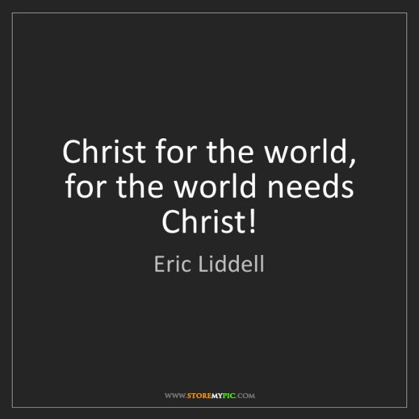 Eric Liddell: Christ for the world, for the world needs Christ!