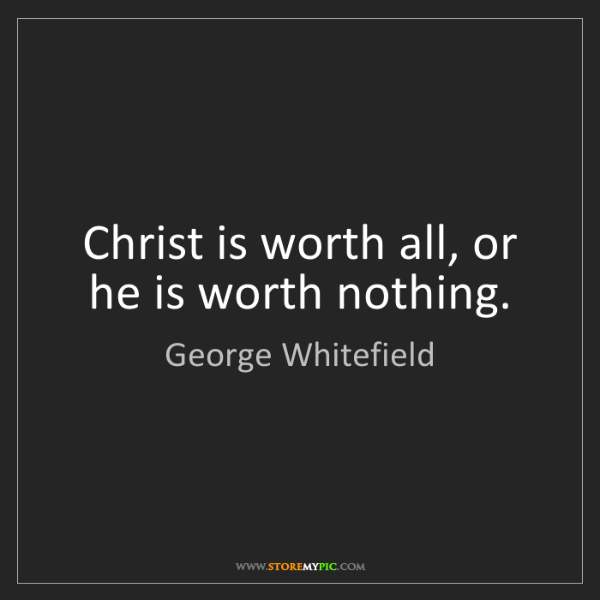 George Whitefield: Christ is worth all, or he is worth nothing.
