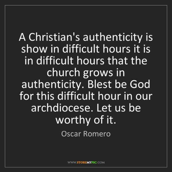 Oscar Romero: A Christian's authenticity is show in difficult hours...