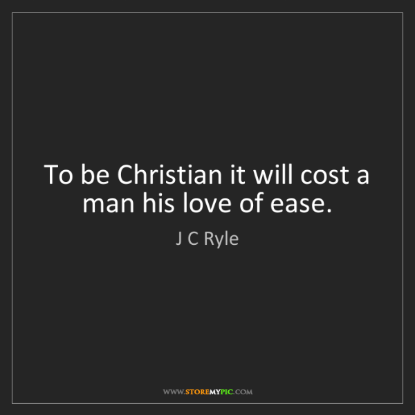 J C Ryle: To be Christian it will cost a man his love of ease.