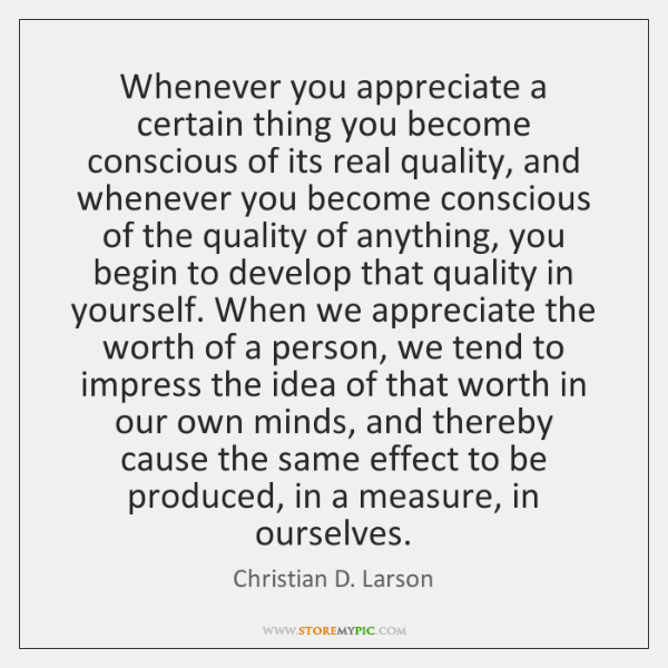 Whenever you appreciate a certain thing you become conscious of its real ...