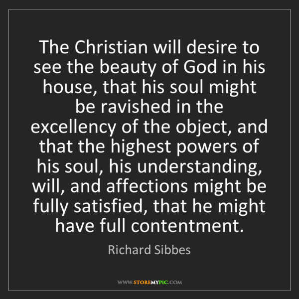 Richard Sibbes: The Christian will desire to see the beauty of God in...