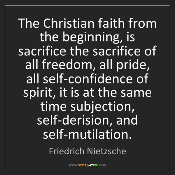 Friedrich Nietzsche: The Christian faith from the beginning, is sacrifice...