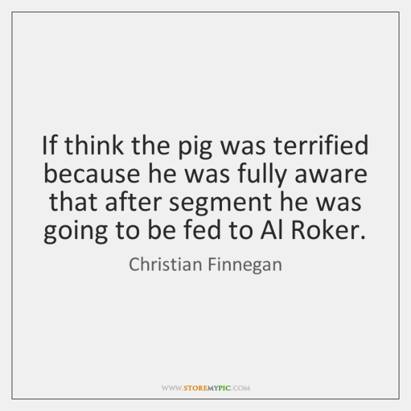 If think the pig was terrified because he was fully aware that ...