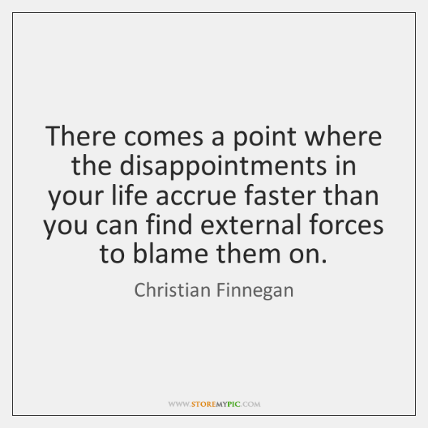 There comes a point where the disappointments in your life accrue faster ...