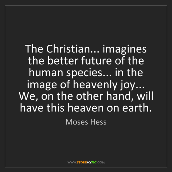 Moses Hess: The Christian... imagines the better future of the human...